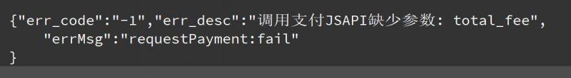 """微信支付验收开发出现""""err_code"""":""""-1″,""""err_desc"""":""""调用支付JSAPI缺少参数: total_fee"""",其实支付成功"""